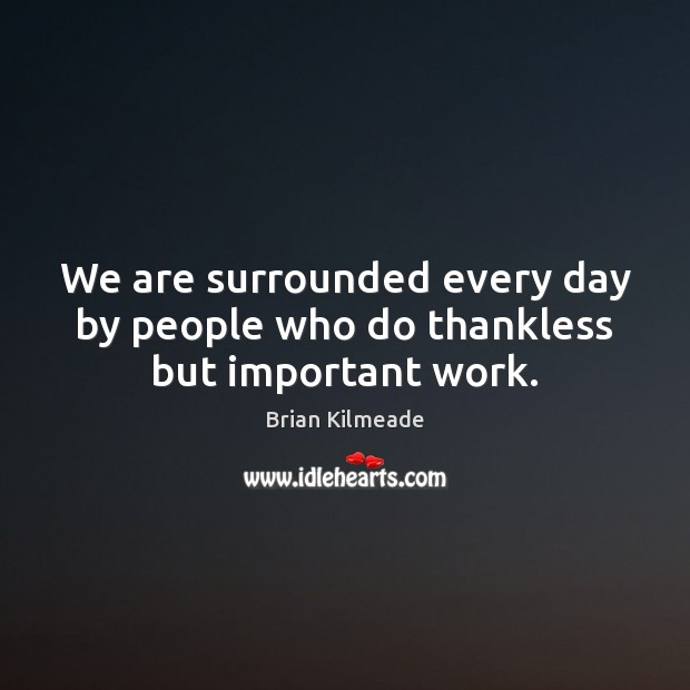We are surrounded every day by people who do thankless but important work. Image