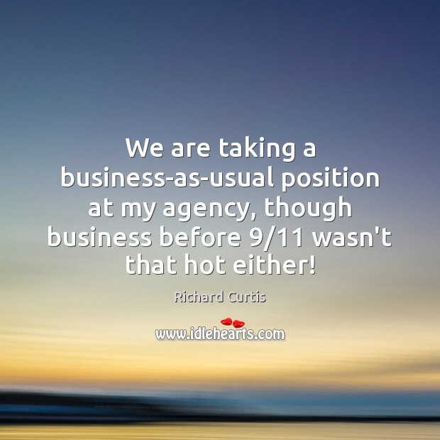 We are taking a business-as-usual position at my agency, though business before 9/11 Richard Curtis Picture Quote