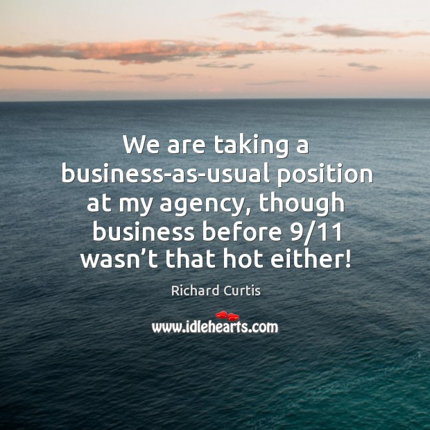 We are taking a business-as-usual position at my agency, though business before 9/11 wasn't that hot either! Richard Curtis Picture Quote