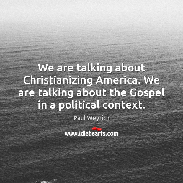 Image, We are talking about Christianizing America. We are talking about the Gospel