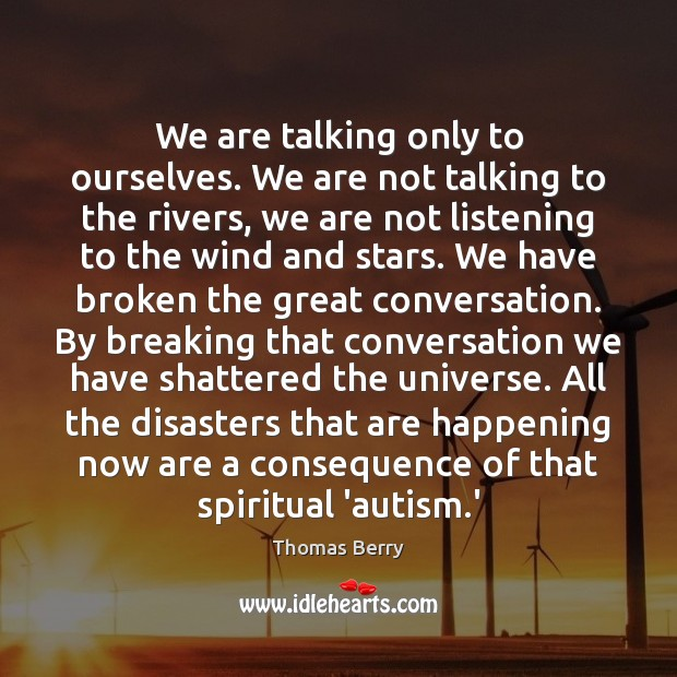 We are talking only to ourselves. We are not talking to the Thomas Berry Picture Quote