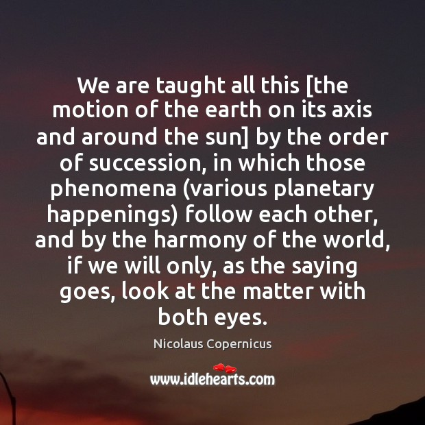 We are taught all this [the motion of the earth on its Nicolaus Copernicus Picture Quote