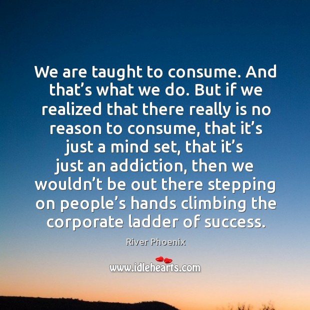We are taught to consume. And that's what we do. But if we realized that there really Image