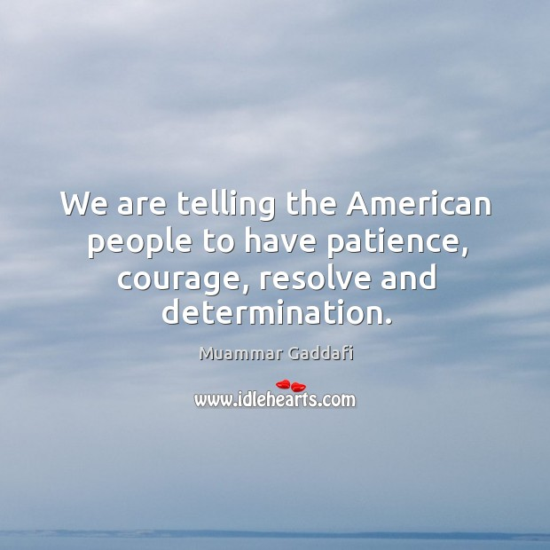 We are telling the american people to have patience, courage, resolve and determination. Image