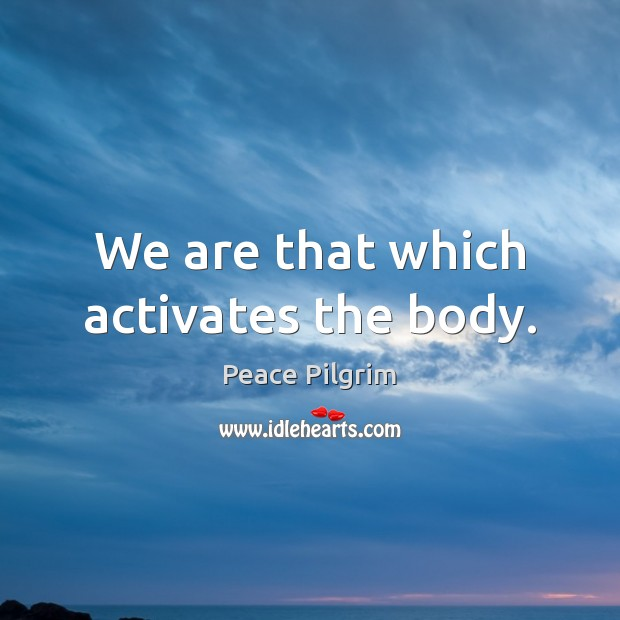 We are that which activates the body. Image