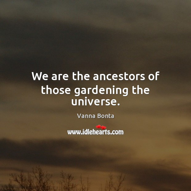 We are the ancestors of those gardening the universe. Vanna Bonta Picture Quote