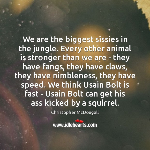 We are the biggest sissies in the jungle. Every other animal is Image