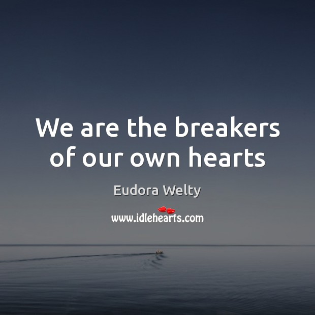 We are the breakers of our own hearts Eudora Welty Picture Quote