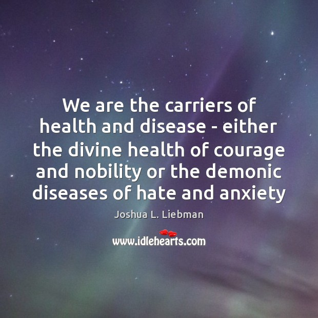 We are the carriers of health and disease – either the divine Image