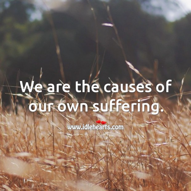 We are the causes of our own suffering. Image