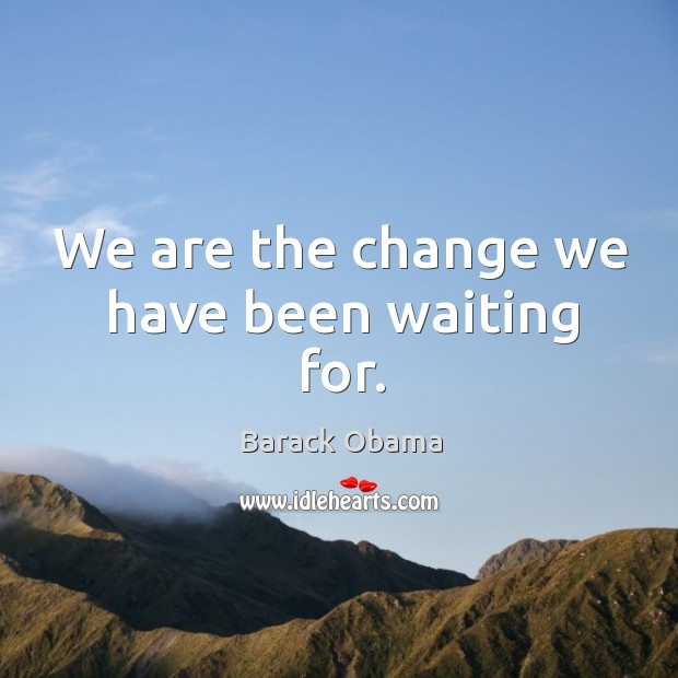Image, We are the change we have been waiting for.