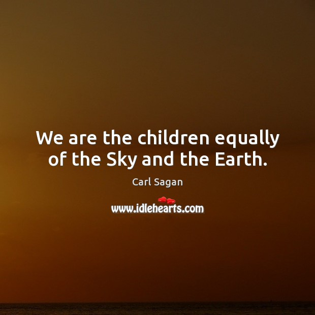Image, We are the children equally of the Sky and the Earth.