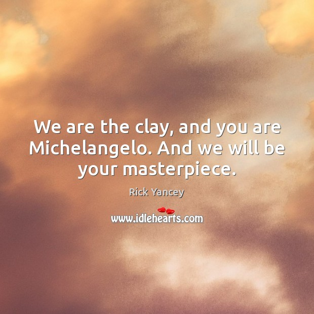 We are the clay, and you are Michelangelo. And we will be your masterpiece. Image
