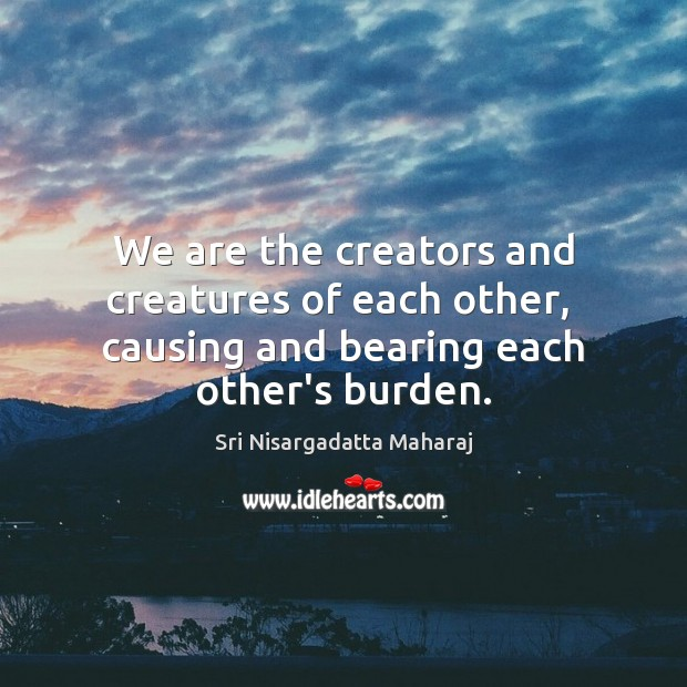We are the creators and creatures of each other,  causing and bearing each other's burden. Image