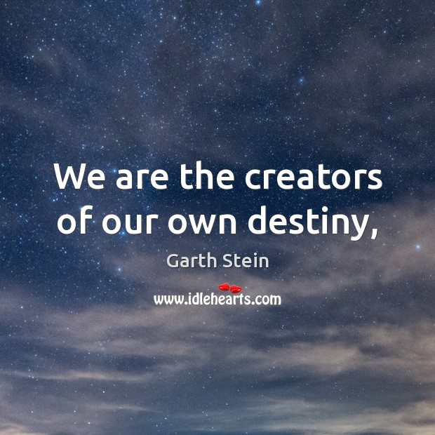 We are the creators of our own destiny, Garth Stein Picture Quote