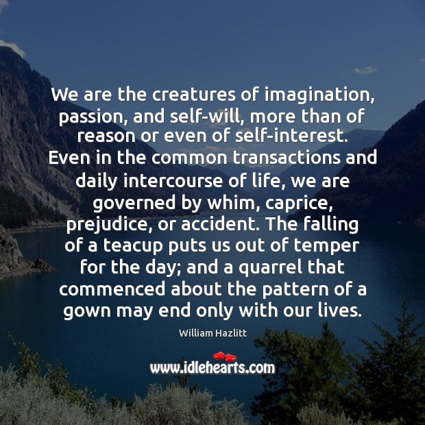 We are the creatures of imagination, passion, and self-will, more than of Image