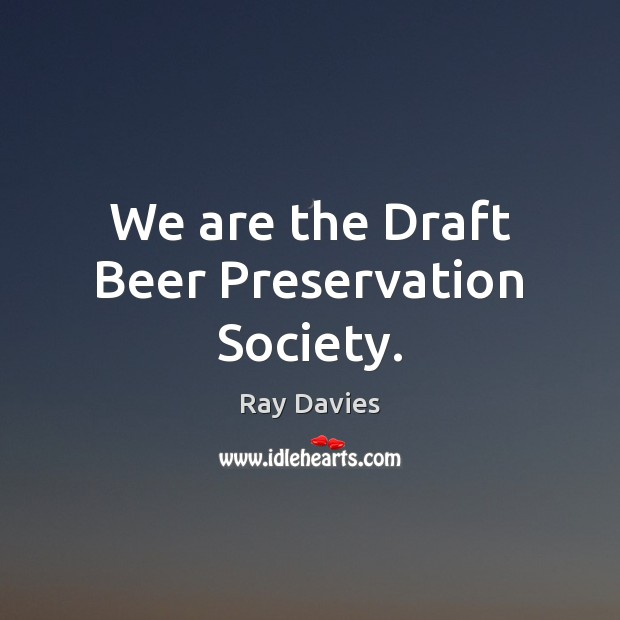 We are the Draft Beer Preservation Society. Ray Davies Picture Quote