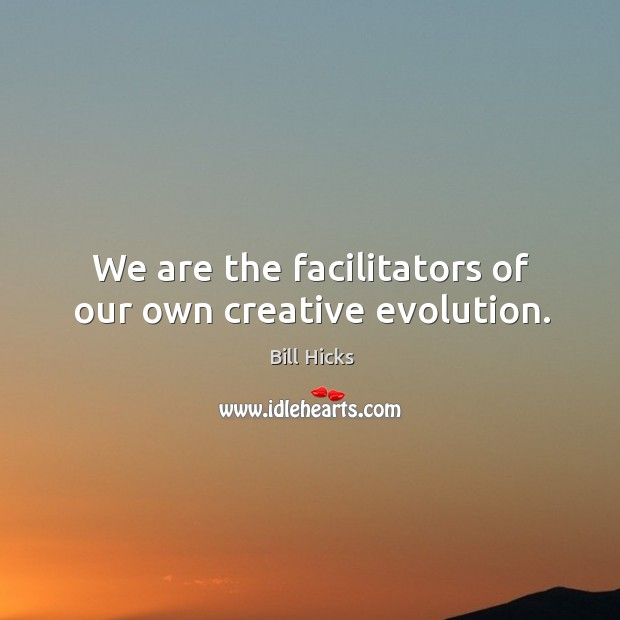 We are the facilitators of our own creative evolution. Image