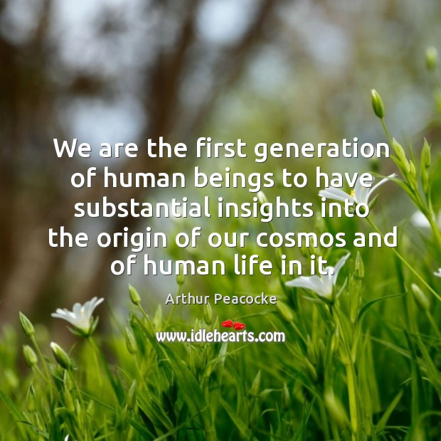 Image, We are the first generation of human beings to have substantial insights into the