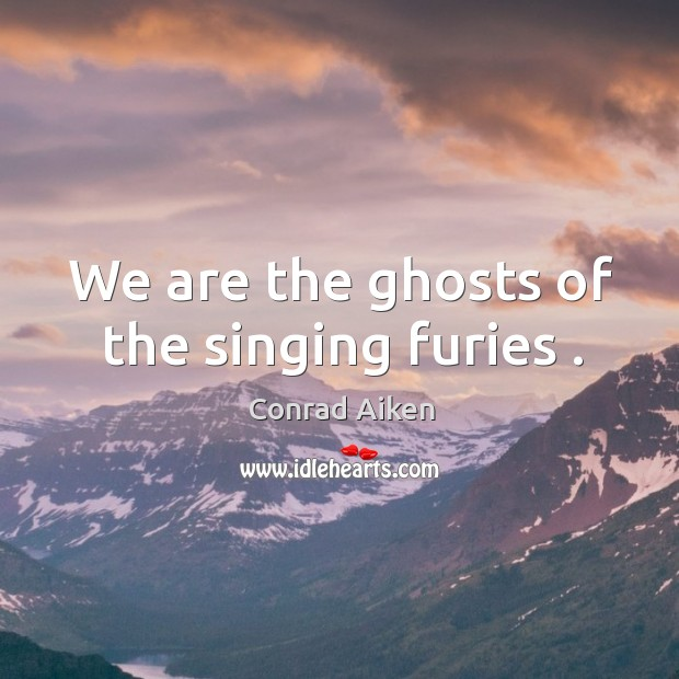 We are the ghosts of the singing furies . Conrad Aiken Picture Quote
