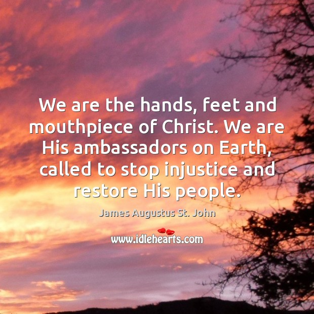 We are the hands, feet and mouthpiece of Christ. We are His Image