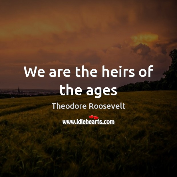 We are the heirs of the ages Theodore Roosevelt Picture Quote