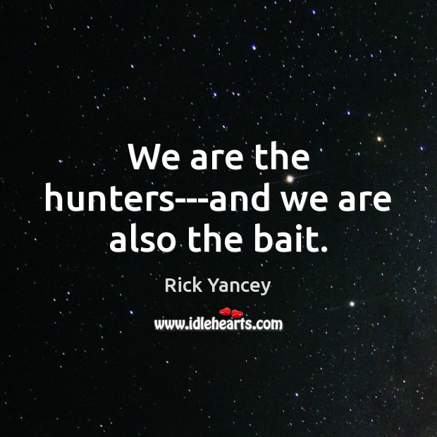 We are the hunters—and we are also the bait. Rick Yancey Picture Quote