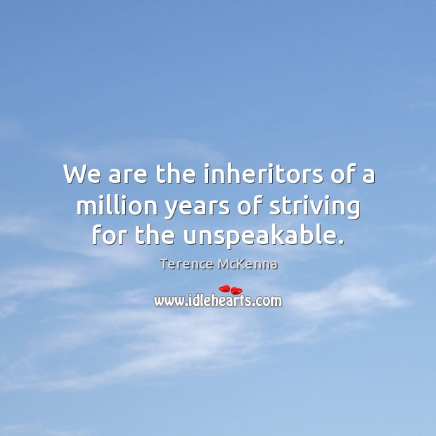 Image, We are the inheritors of a million years of striving for the unspeakable.