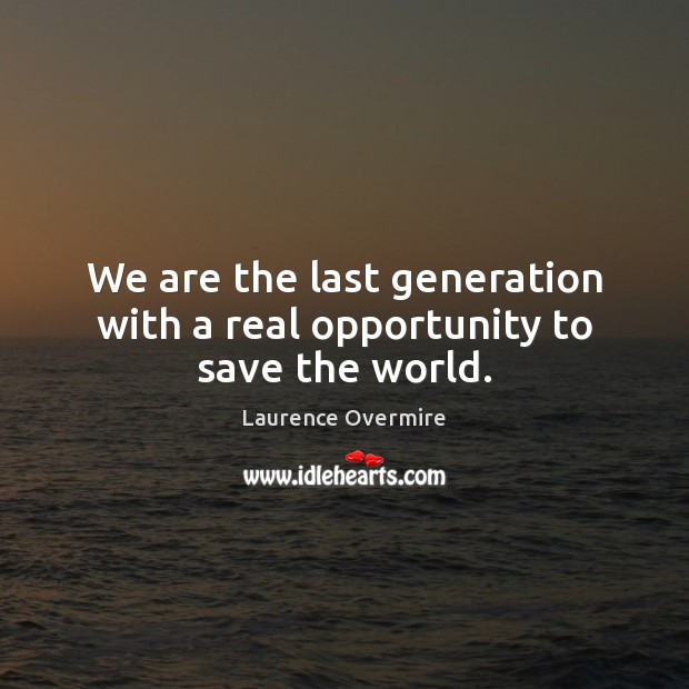We are the last generation with a real opportunity to save the world. Image