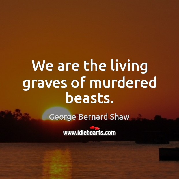 We are the living graves of murdered beasts. Image