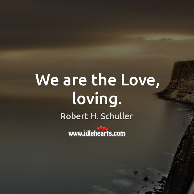 We are the Love, loving. Robert H. Schuller Picture Quote