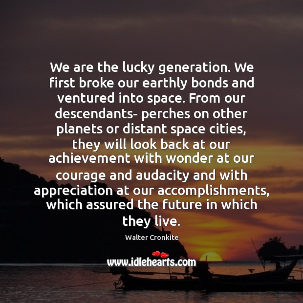 We are the lucky generation. We first broke our earthly bonds and Walter Cronkite Picture Quote