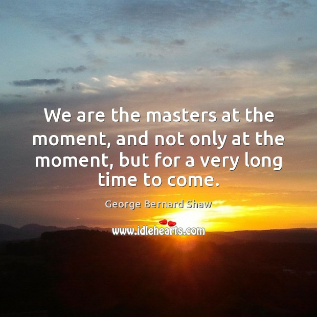 We are the masters at the moment, and not only at the George Bernard Shaw Picture Quote