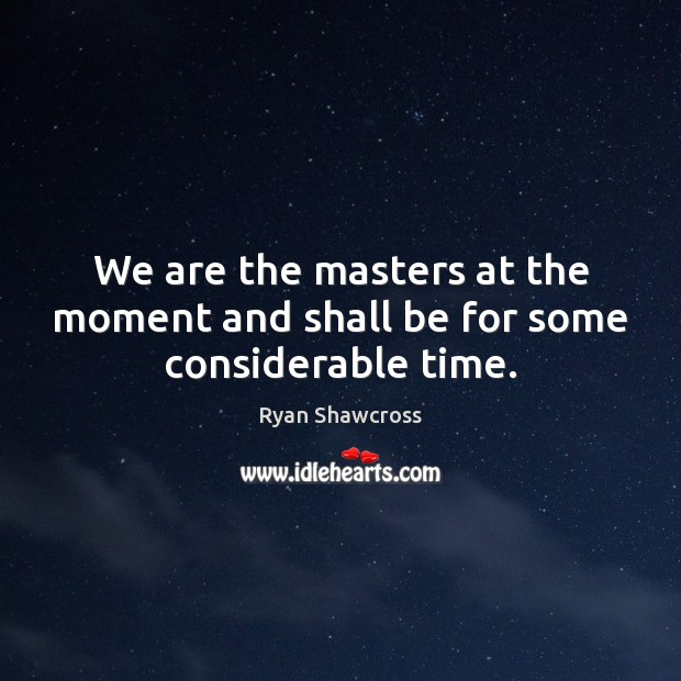 Image, We are the masters at the moment and shall be for some considerable time.