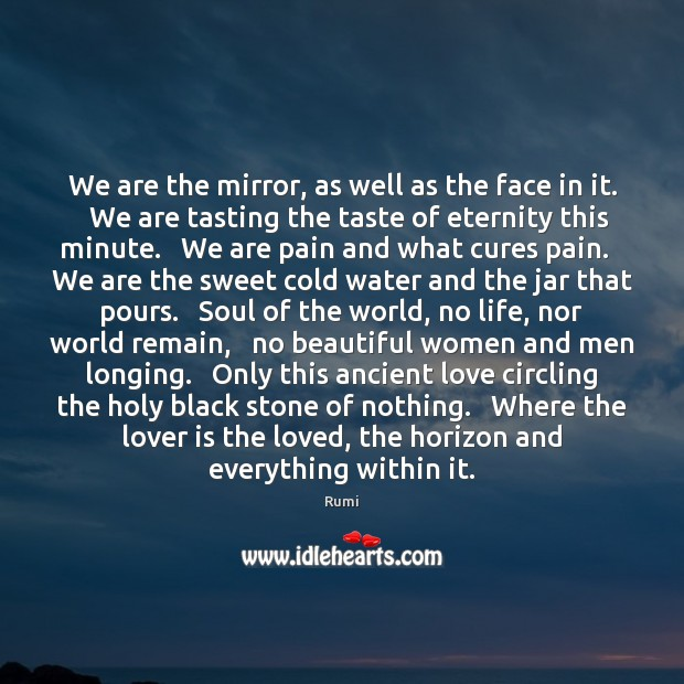We are the mirror, as well as the face in it.   We Image