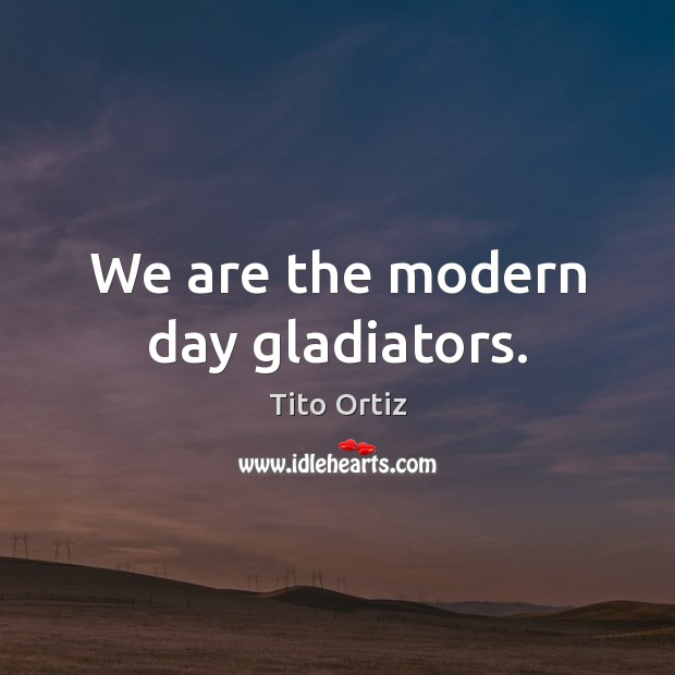 We are the modern day gladiators. Image