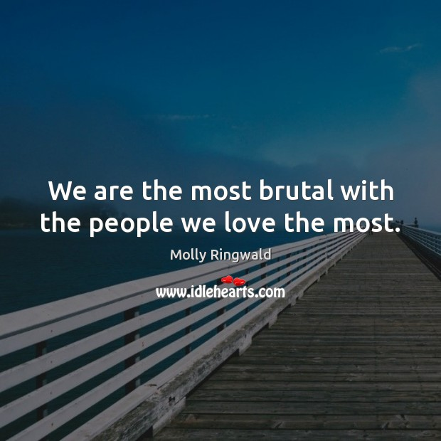 We are the most brutal with the people we love the most. Image