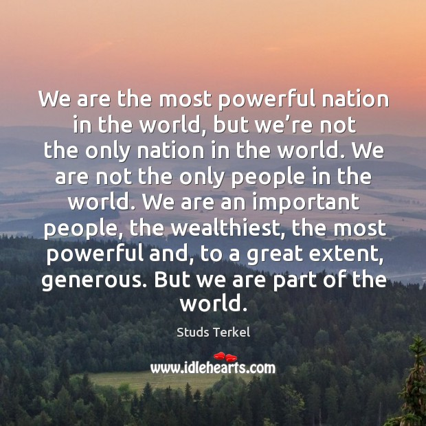 We are the most powerful nation in the world, but we're not the only nation in the world. Image