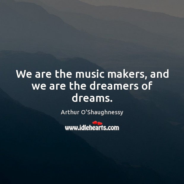Image, We are the music makers, and we are the dreamers of dreams.