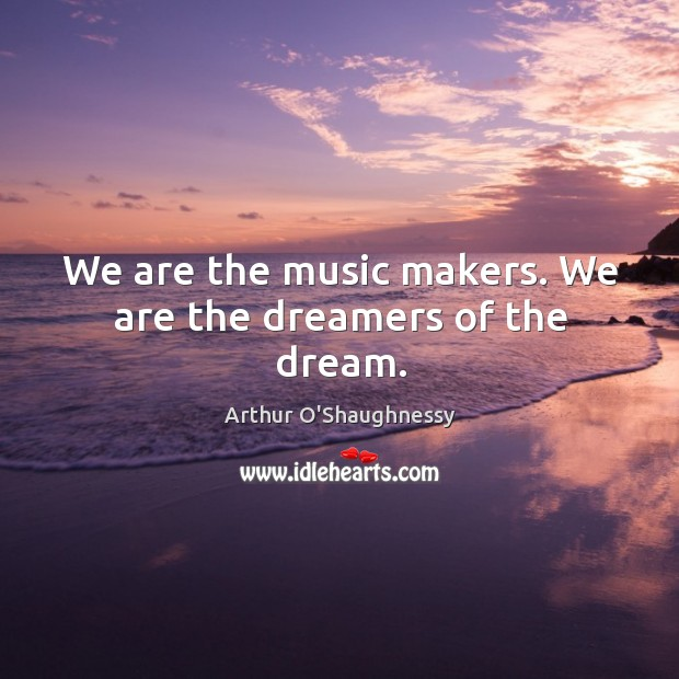 Image, We are the music makers. We are the dreamers of the dream.