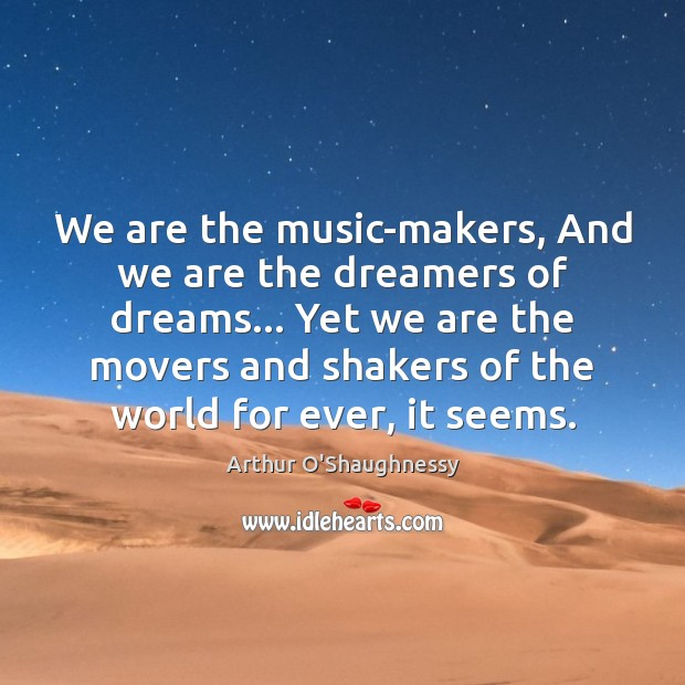 Image, We are the music-makers, And we are the dreamers of dreams… Yet