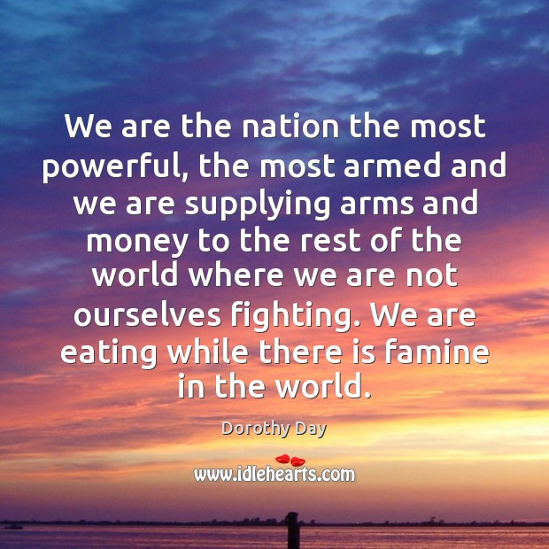 We are the nation the most powerful, the most armed and we Dorothy Day Picture Quote