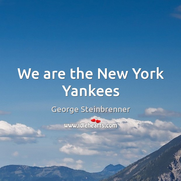 We are the New York Yankees George Steinbrenner Picture Quote