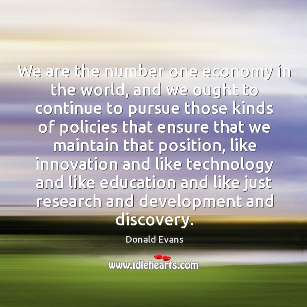 We are the number one economy in the world, and we ought to continue to pursue those kinds Donald Evans Picture Quote