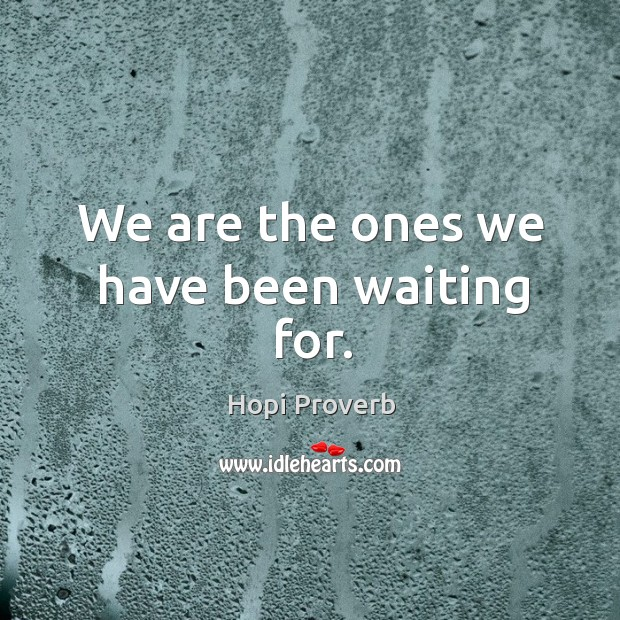 We are the ones we have been waiting for. Hopi Proverbs Image