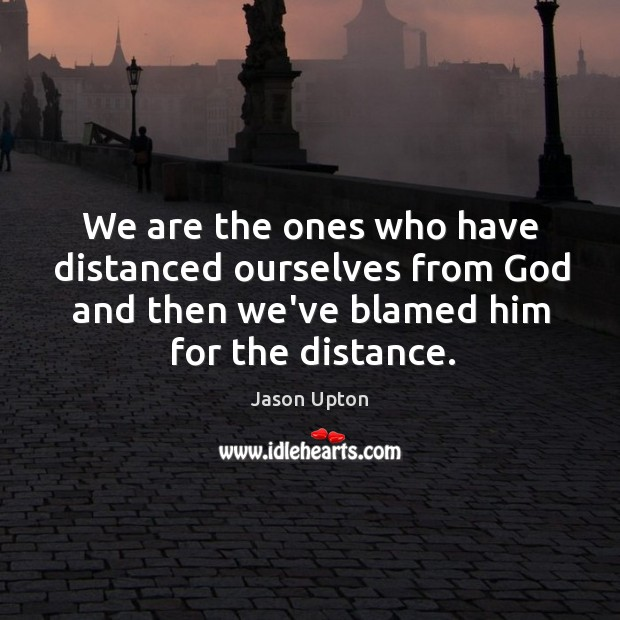 We are the ones who have distanced ourselves from God and then Image