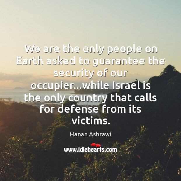 We are the only people on Earth asked to guarantee the security Hanan Ashrawi Picture Quote
