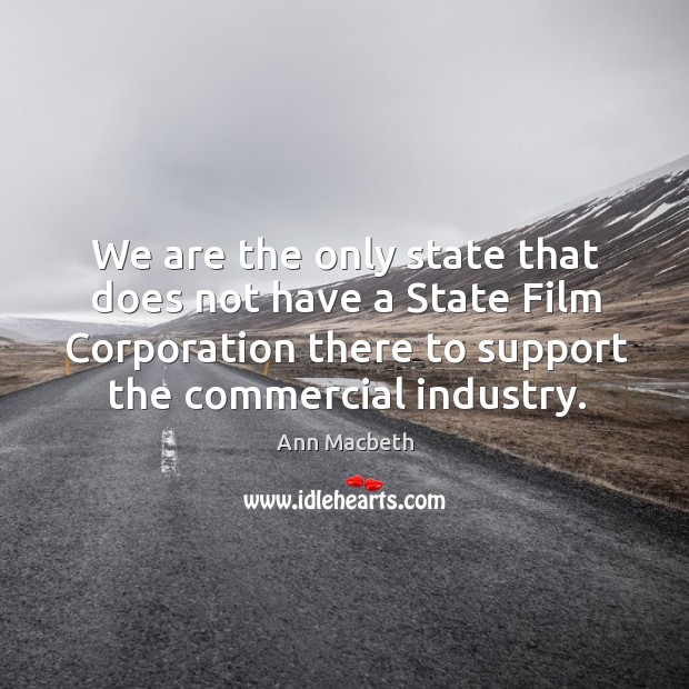 We are the only state that does not have a state film corporation there to support the commercial industry. Image