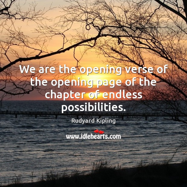 We are the opening verse of the opening page of the chapter of endless possibilities. Rudyard Kipling Picture Quote