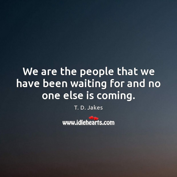 We are the people that we have been waiting for and no one else is coming. Image